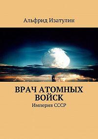 Альфрид Изатулин -Врач атомных войск. В Министерстве среднего машиностроения (атомная промышленность) была своя медицина, в т. ч. военная