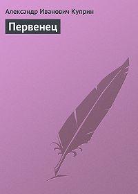 Александр Куприн - Первенец
