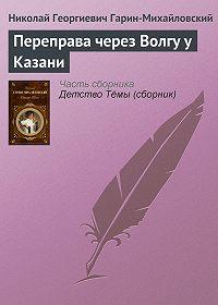 Николай Гарин-Михайловский -Переправа через Волгу у Казани