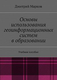Дмитрий Марков -Основы использования геоинформационных систем вобразовании