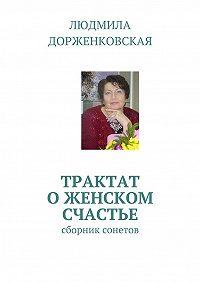 Людмила Дорженковская -Трактат о женском счастье. Сборник сонетов