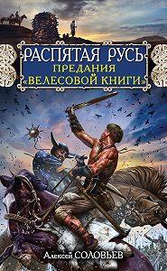 Алексей Соловьев -Распятая Русь. Предания «Велесовой книги»