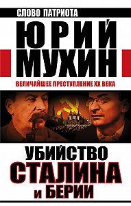 Юрий Мухин - Убийство Сталина и Берии. Величайшее преступление XX века