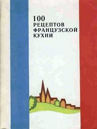 Сборник рецептов -100 рецептов французской кухни