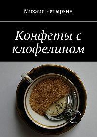 Михаил Четыркин -Конфеты с клофелином