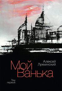 Алексей Лухминский -Мой Ванька. Том первый