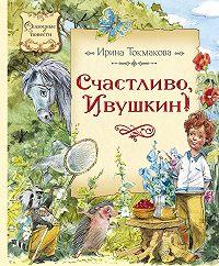 Ирина Токмакова -Счастливо, Ивушкин!