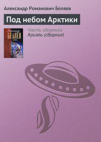 Александр Беляев -Под небом Арктики