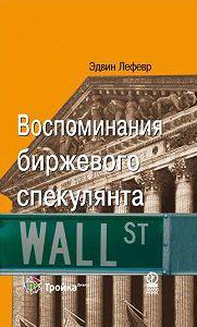 Эдвин Лефевр - Воспоминания биржевого спекулянта