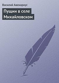 Василий Авенариус -Пущин в селе Михайловском