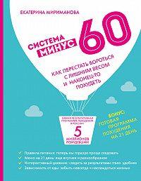 Екатерина Валерьевна Мириманова -Система минус 60. Как перестать бороться с лишним весом и наконец-то похудеть