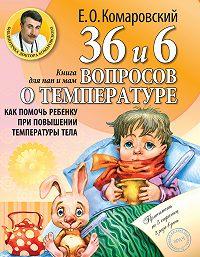 Евгений Олегович Комаровский -36 и 6 вопросов о температуре. Как помочь ребенку при повышении температуры тела. Книга для мам и пап