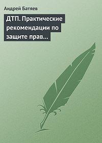 Андрей Батяев -ДТП. Практические рекомендации по защите прав водителя