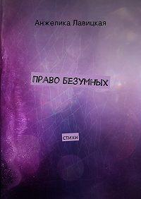 Анжелика Лавицкая -Право безумных. стихи
