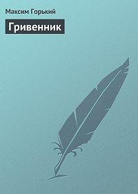Максим Горький - Гривенник