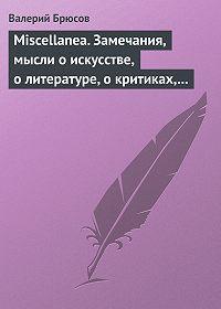 Валерий Брюсов -Miscellanea. Замечания, мысли оискусстве, олитературе, окритиках, осамом себе