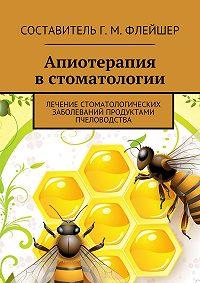 Григорий Михайлович Флейшер -Апиотерапия встоматологии. Лечение стоматологических заболеваний продуктами пчеловодства
