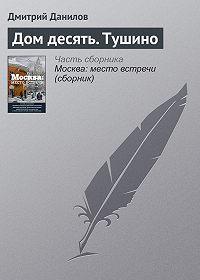 Дмитрий Данилов -Дом десять. Тушино