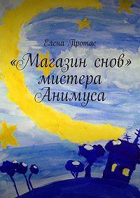 Елена Протас -«Магазин снов» мистера Анимуса