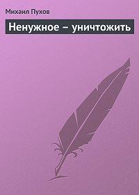 Михаил Пухов -Ненужное – уничтожить