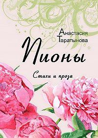 Анастасия Таратынова -Пионы. Стихи и проза