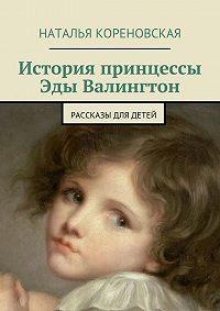 Наталья Кореновская -История принцессы Эды Валингтон. Рассказы для детей