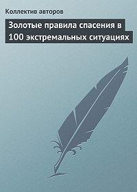 Коллектив Авторов - Золотые правила спасения в 100 экстремальных ситуациях