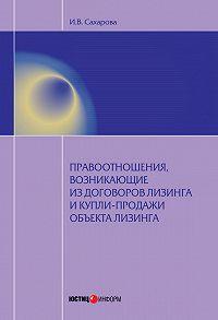 Ирина Сахарова -Правоотношения, возникающие из договоров лизинга и купли-продажи объекта лизинга