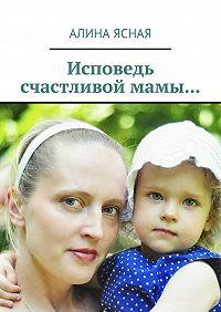 Алина Ясная -Исповедь счастливой мамы…