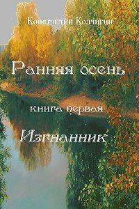 Константин Колчигин -Ранняя осень. Книга первая. Изгнанник