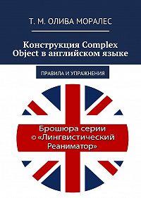 Т. Олива Моралес -Конструкция Complex Object ванглийском языке. Правила и упражнения