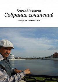 Сергий Чернец -Собрание сочинений. Том третий. Рассказы иэссе