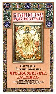 Валентин Мордасов -Что посоветуете, батюшка? Ответы на затруднения повседневного христианского быта и церковного благочестия