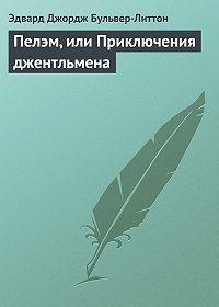 Эдвард Джордж Бульвер-Литтон - Пелэм, или Приключения джентльмена