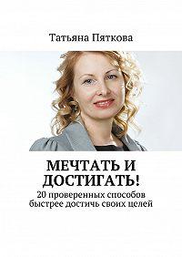 Татьяна Пяткова -Мечтать и достигать! 20 проверенных способов быстрее достичь своих целей