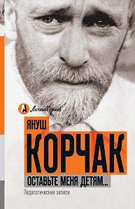 Януш  Корчак -Оставьте меня детям… Педагогические записи (сборник)