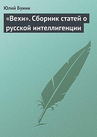 Юлий Бунин -«Вехи». Сборник статей о русской интеллигенции