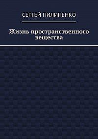 Сергей Пилипенко -Жизнь пространственного вещества