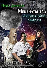 Павел Данилов -Меценаты зла. Аттракцион смерти