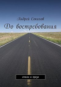 Андрей Соколов -Довостребования. Стихи ипроза