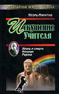 Игорь Минутко - Искушение учителя. Версия жизни и смерти Николая Рериха