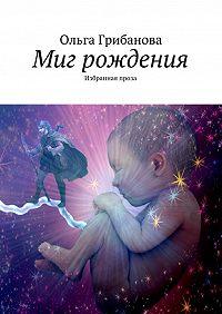 Ольга Грибанова -Миг рождения. Избранная проза