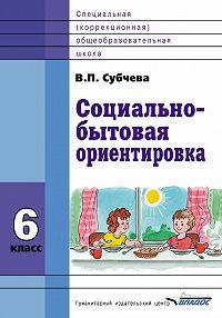 Вера Субчева - Социально-бытовая ориентировка. 6класс