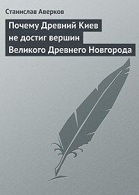 Станислав Аверков -Почему Древний Киев не достиг вершин Великого Древнего Новгорода