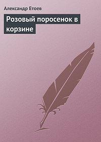 Александр Етоев - Розовый поросенок в корзине