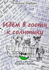 Варвара Власенко -Идём вгости ксолнышку. Стихи ирассказы для детей ивзрослых