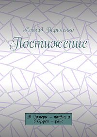 Леонид Леонидович Вариченко -Постижение. В Гомеры – поздно, а в Орфеи – рано