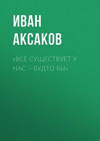 Иван Аксаков -«Все существует у нас – будто бы»