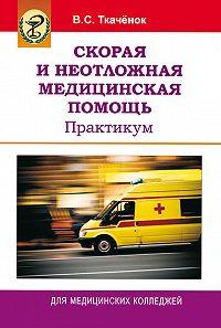 Владимир Ткачёнок -Скорая и неотложная медицинская помощь. Практикум