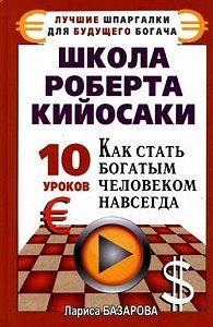 Лариса Базарова -Школа Роберта Кийосаки.10 уроков, как стать богатым человеком навсегда
